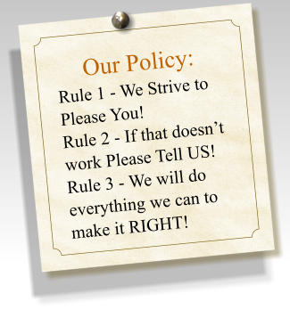 Our Policy:  Rule 1 - We Strive to Please You! Rule 2 - If that doesn't work Please Tell US! Rule 3 - We will do everything we can to make it RIGHT!